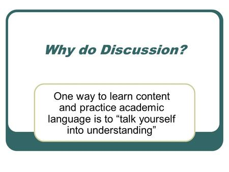 "Why do Discussion? One way to learn content and practice academic language is to ""talk yourself into understanding"""