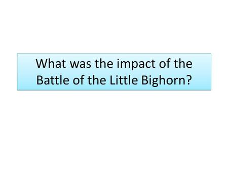 What was the impact of the Battle of the Little Bighorn?