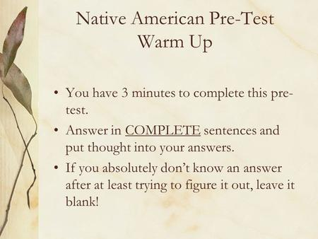 Native American Pre-Test Warm Up You have 3 minutes to complete this pre- test. Answer in COMPLETE sentences and put thought into your answers. If you.