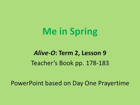 Me in Spring Alive-O: Term 2, Lesson 9 Teacher's Book pp. 178-183 PowerPoint based on Day One Prayertime.