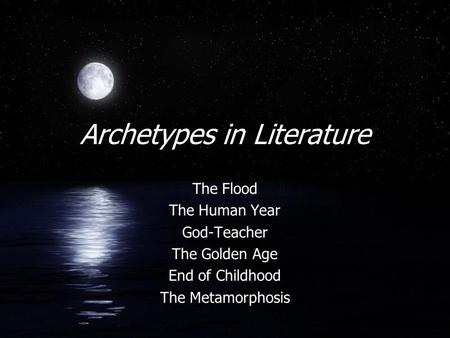 Archetypes in Literature The Flood The Human Year God-Teacher The Golden Age End of Childhood The Metamorphosis.