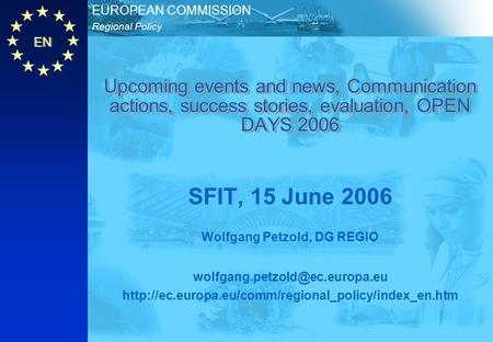 EN Regional Policy EUROPEAN COMMISSION Upcoming events and news, Communication actions, success stories, evaluation, OPEN DAYS 2006 SFIT, 15 June 2006.