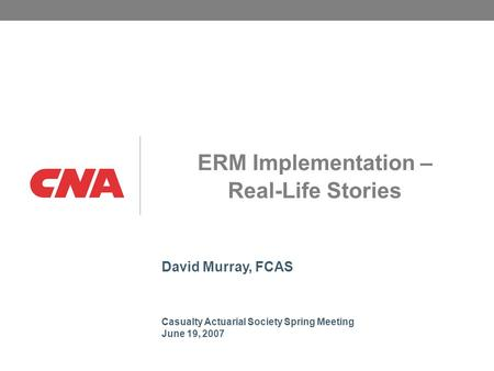 David Murray, FCAS Casualty Actuarial Society Spring Meeting June 19, 2007 ERM Implementation – Real-Life Stories.