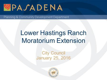 Planning & Community Development Department Lower Hastings Ranch Moratorium Extension City Council January 25, 2016.