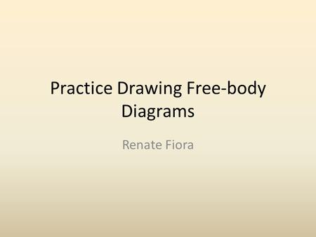 Practice Drawing Free-body Diagrams Renate Fiora.