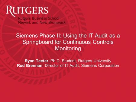Siemens Phase II: Using the IT Audit as a Springboard for Continuous Controls Monitoring Ryan Teeter, Ph.D. Student, Rutgers University Rod Brennan, Director.