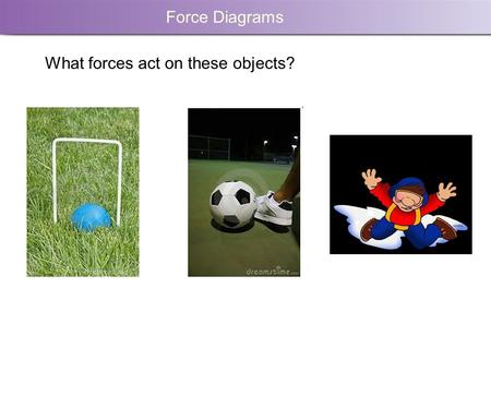 Force Diagrams What forces act on these objects?.