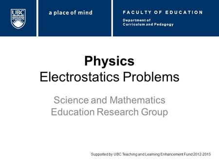 Physics Electrostatics Problems Science and Mathematics Education Research Group Supported by UBC Teaching and Learning Enhancement Fund 2012-2015 Department.