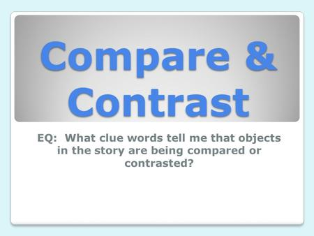 Compare & Contrast EQ: What clue words tell me that objects in the story are being compared or contrasted?