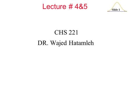 Slide 1 Lecture # 4&5 CHS 221 DR. Wajed Hatamleh.