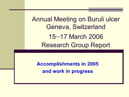 Annual Meeting on Buruli ulcer Geneva, Switzerland 15 – 17 March 2006 Research Group Report Accomplishments in 2005 and work in progress.