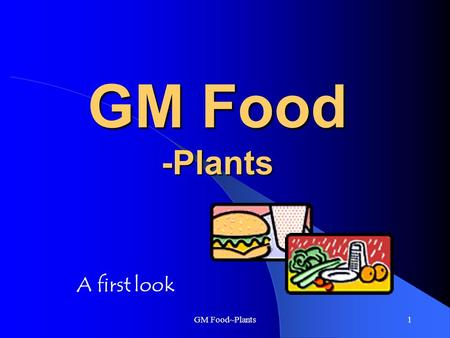 GM Food~Plants1 GM Food -Plants A first look GM Food~Plants2 What is GM Food? GM food stands for Genetically Modified Food Organisms are made up of cells.