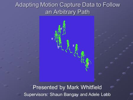 Adapting Motion Capture Data to Follow an Arbitrary Path Presented by Mark Whitfield Supervisors: Shaun Bangay and Adele Lobb.