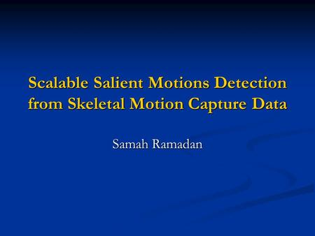 Scalable Salient Motions Detection from Skeletal Motion Capture Data Samah Ramadan.