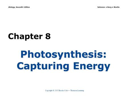 Copyright © 2005 Brooks/Cole — Thomson Learning Biology, Seventh Edition Solomon Berg Martin Chapter 8 Photosynthesis: Capturing Energy.