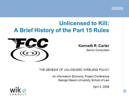Unlicensed to Kill: A Brief History of the Part 15 Rules Kenneth R. Carter Senior Consultant THE GENESIS OF UNLICENSED WIRELESS POLICY An Information.