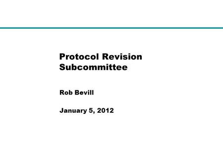 Protocol Revision Subcommittee Rob Bevill January 5, 2012.
