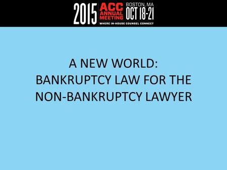 A NEW WORLD: BANKRUPTCY LAW FOR THE NON-BANKRUPTCY LAWYER.