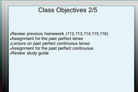 Class Objectives 2/5 Review previous homework (112,113,114,115,116) Assignment for the past perfect tense Lecture on past perfect continuous tense Assignment.