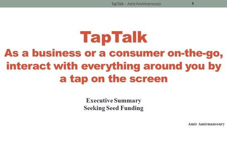 TapTalk - Amir Amirmansoury 1 TapTalk As <strong>a</strong> <strong>business</strong> or <strong>a</strong> consumer on-the-go, interact with everything around you by <strong>a</strong> tap on the screen Executive Summary.