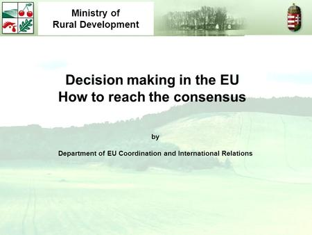 Decision making in the EU How to reach the consensus by Department of EU Coordination and International Relations Ministry of Rural Development.