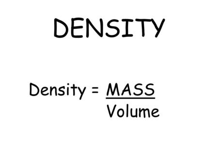 DENSITY Density = MASS Volume. MASS –How heavy an object is. –Quantity of matter observed in an object. –Measured in kg, g, or mg –WE FEEL MASS (Atoms).