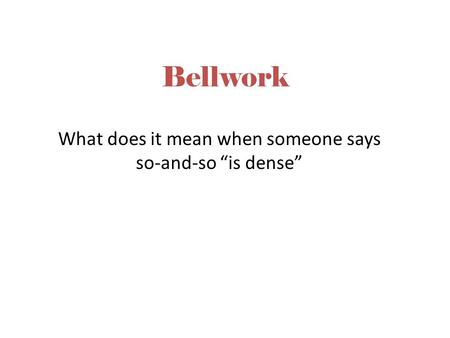 "Bellwork What does it mean when someone says so-and-so ""is dense"""