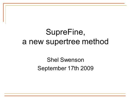 SupreFine, a new supertree method Shel Swenson September 17th 2009.