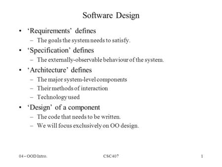 04 - OOD Intro.CSC4071 Software Design 'Requirements' defines –The goals the system needs to satisfy. 'Specification' defines –The externally-observable.
