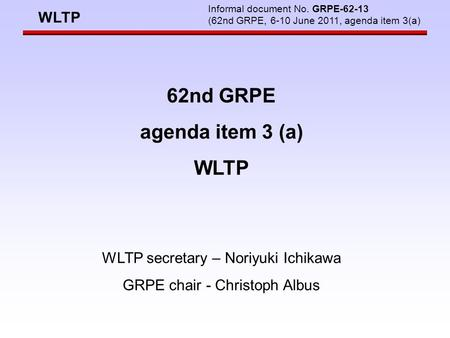 WLTP Informal document No. GRPE-62-13 (62nd GRPE, 6-10 June 2011, agenda item 3(a) 62nd GRPE agenda item 3 (a) WLTP WLTP secretary – Noriyuki Ichikawa.