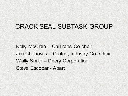 CRACK SEAL SUBTASK GROUP Kelly McClain – CalTrans Co-chair Jim Chehovits – Crafco, Industry Co- Chair Wally Smith – Deery Corporation Steve Escobar - Apart.