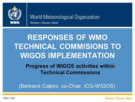 WMO RESPONSES OF WMO TECHNICAL COMMISIONS TO WIGOS IMPLEMENTATION Progress of WIGOS activities within Technical Commissions (Bertrand Calpini, co-Chair,