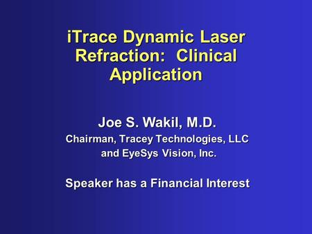 ITrace Dynamic Laser Refraction: Clinical Application Joe S. Wakil, M.D. Chairman, Tracey Technologies, LLC and EyeSys Vision, Inc. and EyeSys Vision,