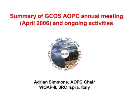 Adrian Simmons, AOPC Chair WOAP-II, JRC Ispra, Italy Summary of GCOS AOPC annual meeting (April 2006) and ongoing activities.