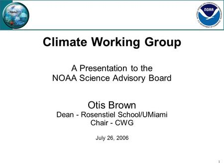 1 Climate Working Group A Presentation to the NOAA Science Advisory Board Otis Brown Dean - Rosenstiel School/UMiami Chair - CWG July 26, 2006.