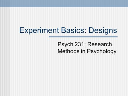 Experiment Basics: Designs Psych 231: Research Methods in Psychology.