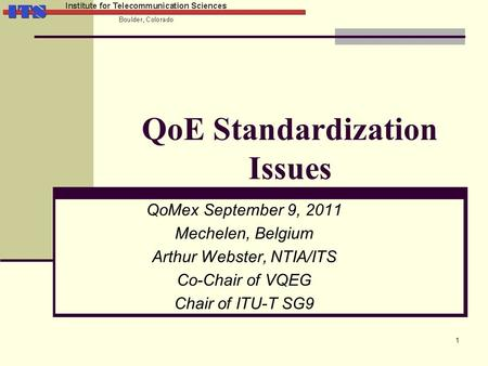 QoE Standardization Issues QoMex September 9, 2011 Mechelen, Belgium Arthur Webster, NTIA/ITS Co-Chair of VQEG Chair of ITU-T SG9 1.