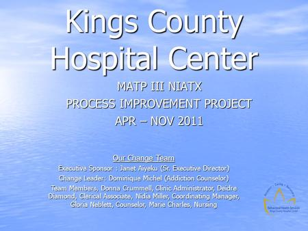 Kings County Hospital Center MATP III NIATX PROCESS IMPROVEMENT PROJECT APR – NOV 2011 Our Change Team Executive Sponsor : Janet Aiyeku (Sr. Executive.
