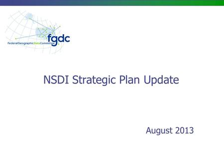 NSDI Strategic Plan Update August 2013. NSDI Strategic Plan – Purpose/Scope Purpose: Develop a concise, updated strategic plan to guide the Federal government's.
