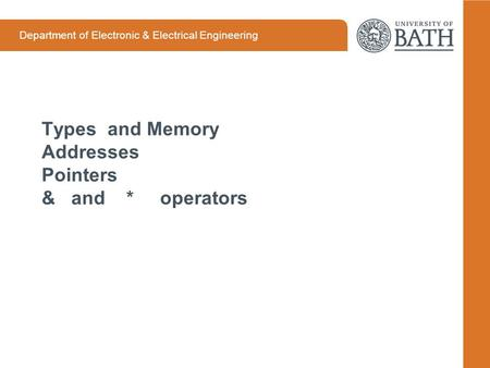 Department of Electronic & Electrical Engineering Types and Memory Addresses Pointers & and * operators.