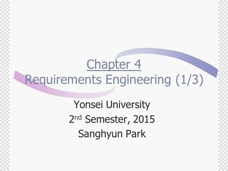 Chapter 4 Requirements Engineering (1/3) Yonsei University 2 nd Semester, 2015 Sanghyun Park.