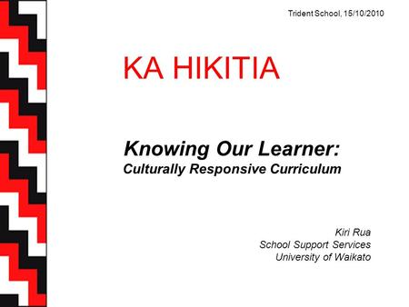 KA HIKITIA Knowing Our Learner: Culturally Responsive Curriculum Kiri Rua School Support Services University of Waikato Trident School, 15/10/2010.