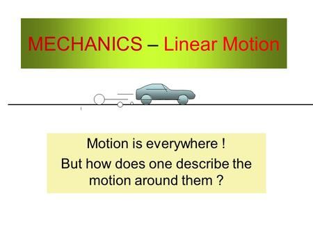 MECHANICS – Linear Motion Motion is everywhere ! But how does one describe the motion around them ?