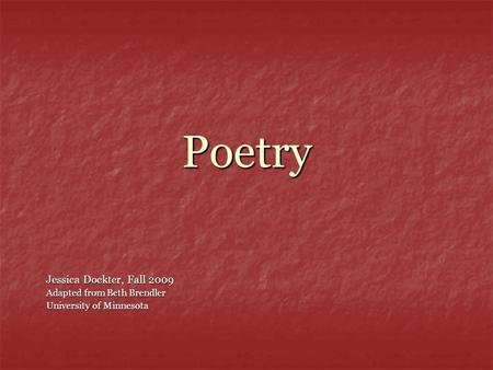 Poetry Jessica Dockter, Fall 2009 Adapted from Beth Brendler University of Minnesota.