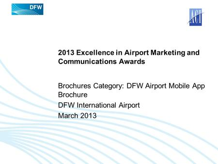 2013 Excellence in Airport Marketing and Communications Awards Brochures Category: DFW Airport Mobile App Brochure DFW International Airport March 2013.