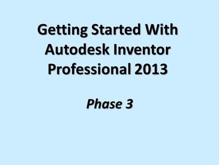 Getting Started With Autodesk Inventor Professional 2013 Phase 3.