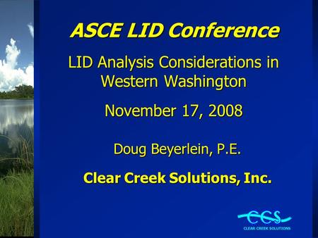 ASCE LID Conference LID Analysis Considerations in Western Washington November 17, 2008 Doug Beyerlein, P.E. Clear Creek Solutions, Inc.