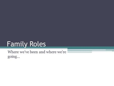 Family Roles Where we've been and where we're going…