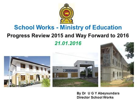 School Works - Ministry of Education Progress Review 2015 and Way Forward to 2016 21.01.2016 By Dr U G Y Abeysundara Director School Works.
