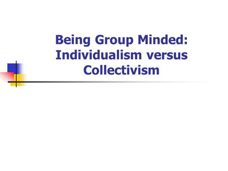 Being Group Minded: Individualism versus Collectivism.